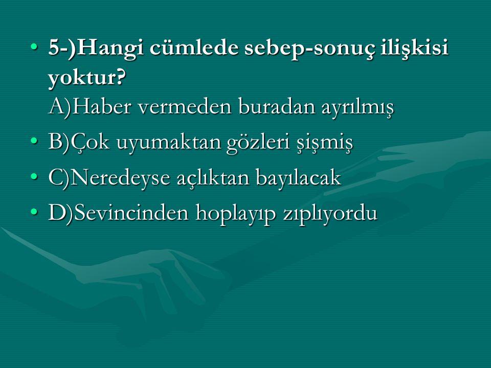 5-)Hangi cümlede sebep-sonuç ilişkisi yoktur? A)Haber vermeden buradan ayrılmış5-)Hangi cümlede sebep-sonuç ilişkisi yoktur? A)Haber vermeden buradan