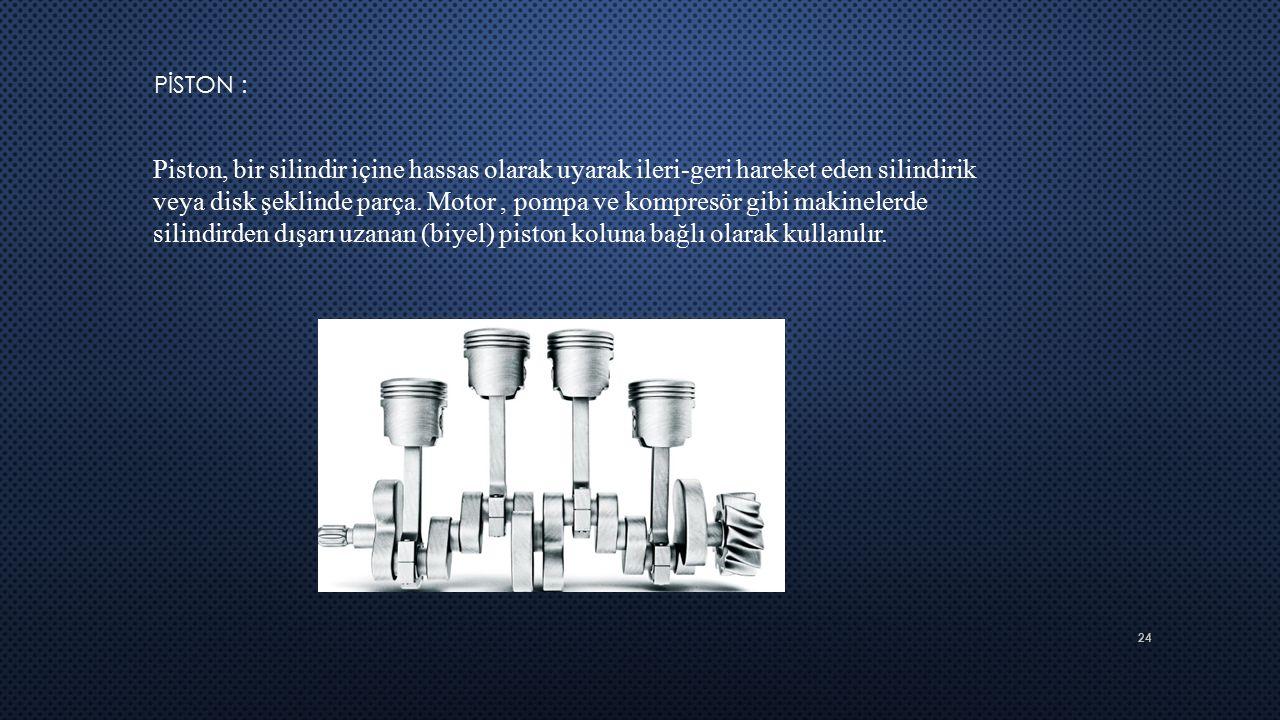 24 PİSTON : Piston, bir silindir içine hassas olarak uyarak ileri-geri hareket eden silindirik veya disk şeklinde parça. Motor, pompa ve kompresör gib