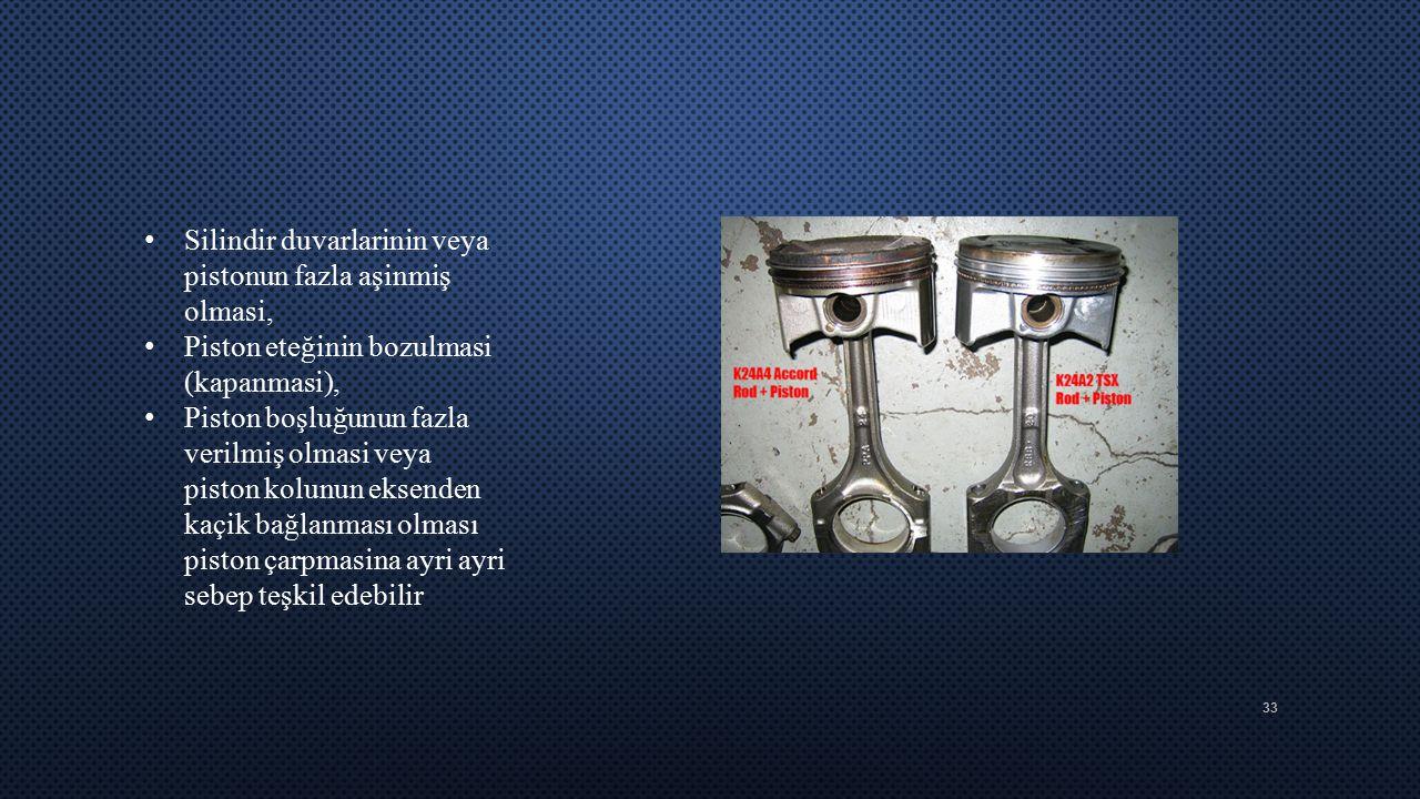 33 Silindir duvarlarinin veya pistonun fazla aşinmiş olmasi, Piston eteğinin bozulmasi (kapanmasi), Piston boşluğunun fazla verilmiş olmasi veya pisto