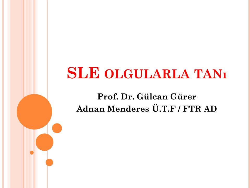 SLE OLGULARLA TANı Prof. Dr. Gülcan Gürer Adnan Menderes Ü.T.F / FTR AD