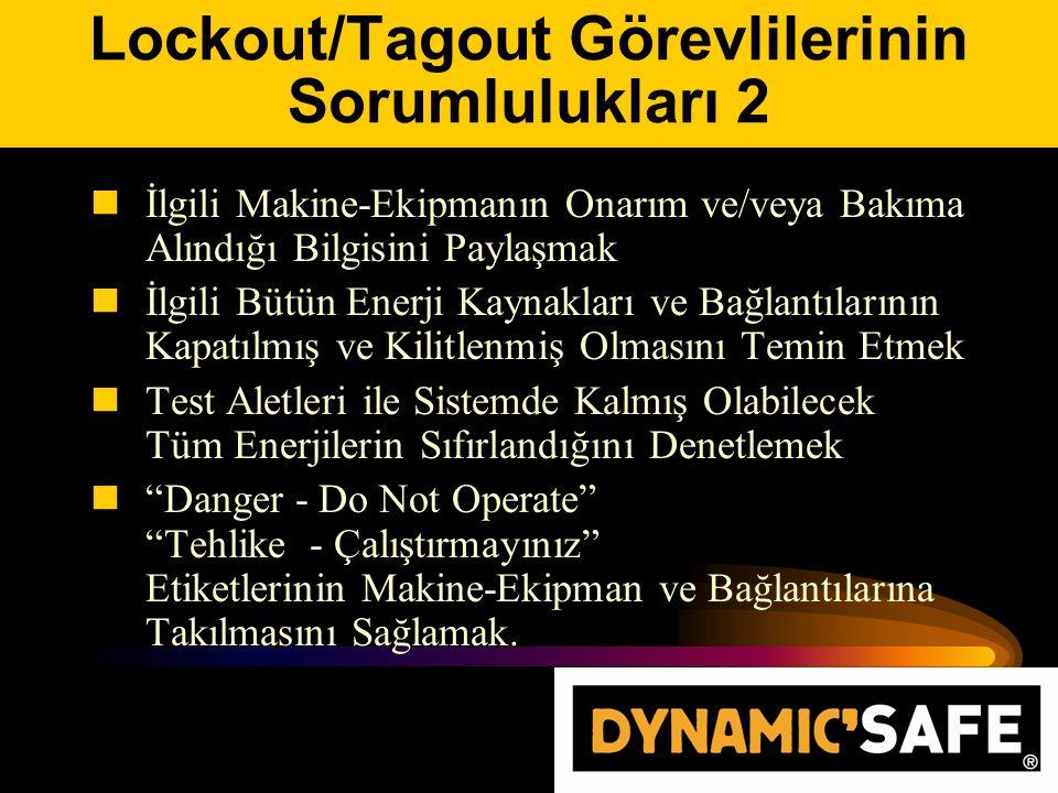 Lockout/Tagout Görevlilerinin Sorumlulukları 2 İlgili Makine-Ekipmanın Onarım ve/veya Bakıma Alındığı Bilgisini Paylaşmak İlgili Bütün Enerji Kaynakları ve Bağlantılarının Kapatılmış ve Kilitlenmiş Olmasını Temin Etmek Test Aletleri ile Sistemde Kalmış Olabilecek Tüm Enerjilerin Sıfırlandığını Denetlemek Danger - Do Not Operate Tehlike - Çalıştırmayınız Etiketlerinin Makine-Ekipman ve Bağlantılarına Takılmasını Sağlamak.