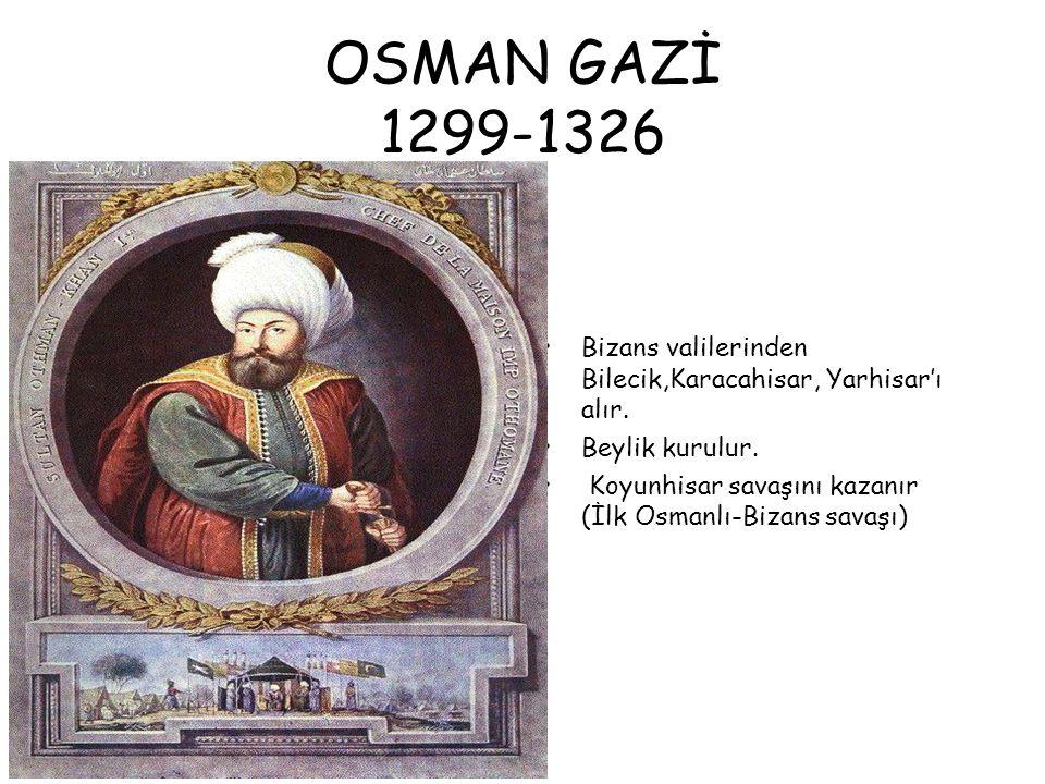 OSMAN GAZİ 1299-1326 Bizans valilerinden Bilecik,Karacahisar, Yarhisar'ı alır.