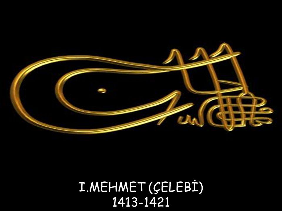 I.MEHMET (ÇELEBİ) 1413-1421