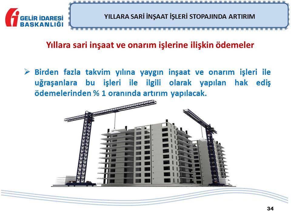 34 YILLARA SARİ İNŞAAT İŞLERİ STOPAJINDA ARTIRIM Yıllara sari inşaat ve onarım işlerine ilişkin ödemeler  Birden fazla takvim yılına yaygın inşaat ve