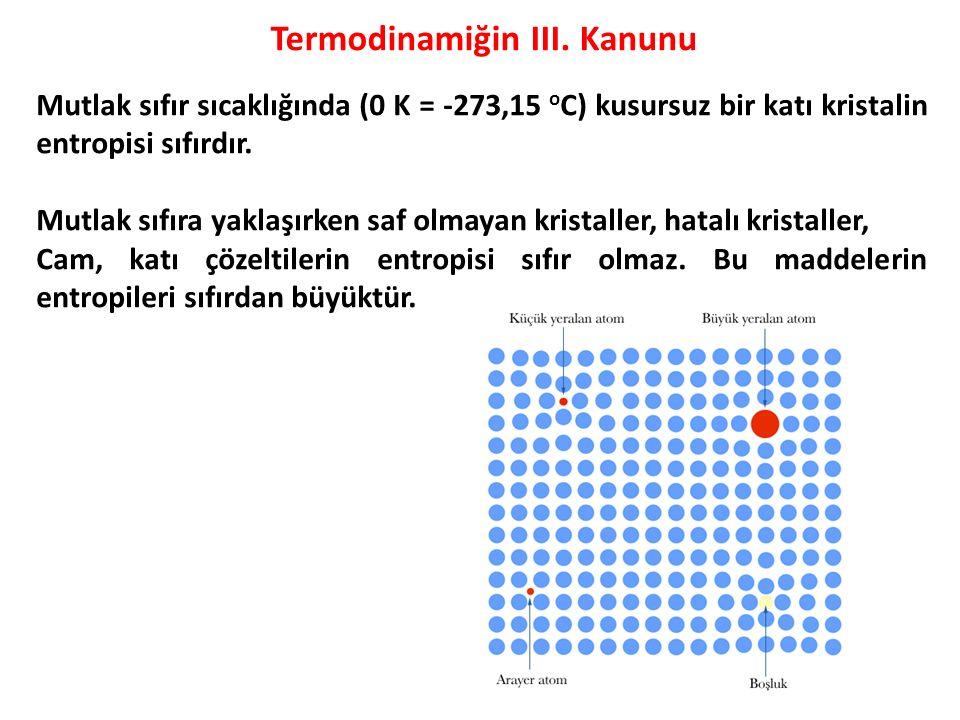 Termodinamiğin III. Kanunu Mutlak sıfır sıcaklığında (0 K = -273,15 o C) kusursuz bir katı kristalin entropisi sıfırdır. Mutlak sıfıra yaklaşırken saf