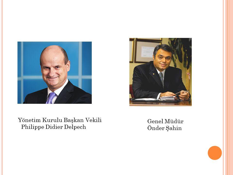 Yönetim Kurulu Başkan Vekili Philippe Didier Delpech Genel Müdür Önder Şahin