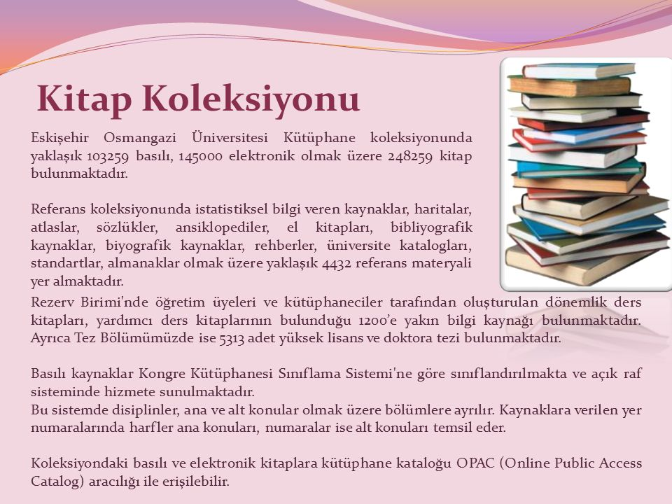 Kitap Koleksiyonu Eskişehir Osmangazi Üniversitesi Kütüphane koleksiyonunda yaklaşık 103259 basılı, 145000 elektronik olmak üzere 248259 kitap bulunmaktadır.