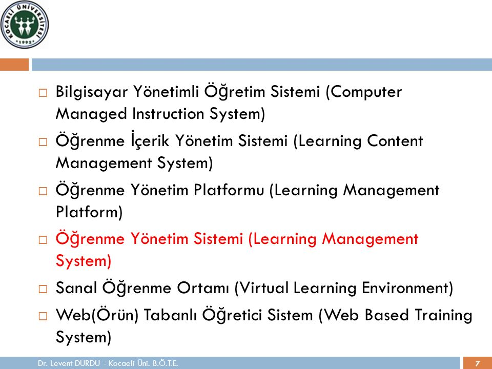7  Bilgisayar Yönetimli Ö ğ retim Sistemi (Computer Managed Instruction System)  Ö ğ renme İ çerik Yönetim Sistemi (Learning Content Management System)  Ö ğ renme Yönetim Platformu (Learning Management Platform)  Ö ğ renme Yönetim Sistemi (Learning Management System)  Sanal Ö ğ renme Ortamı (Virtual Learning Environment)  Web(Örün) Tabanlı Ö ğ retici Sistem (Web Based Training System) Dr.
