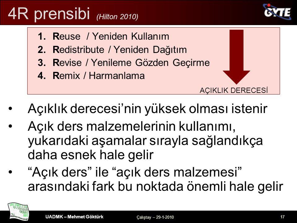 UADMK – Mehmet Göktürk Çalıştay – 29-1-2010 17 4R prensibi (Hilton 2010) 1.Reuse / Yeniden Kullanım 2.Redistribute / Yeniden Dağıtım 3.Revise / Yenileme Gözden Geçirme 4.Remix / Harmanlama Açıklık derecesi'nin yüksek olması istenir Açık ders malzemelerinin kullanımı, yukarıdaki aşamalar sırayla sağlandıkça daha esnek hale gelir Açık ders ile açık ders malzemesi arasındaki fark bu noktada önemli hale gelir AÇIKLIK DERECESİ