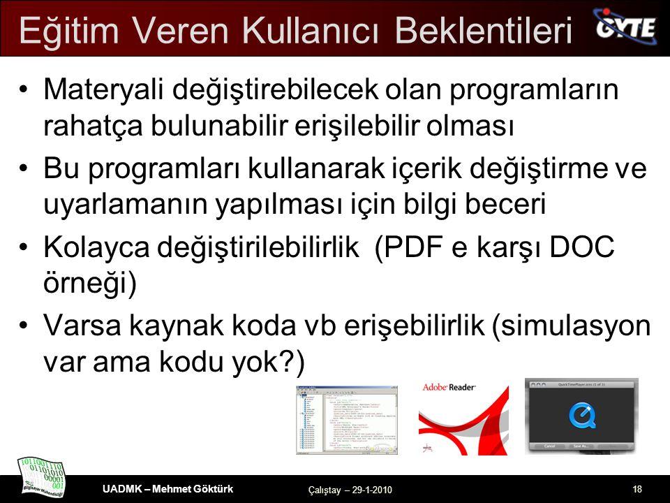 UADMK – Mehmet Göktürk Çalıştay – 29-1-2010 18 Eğitim Veren Kullanıcı Beklentileri Materyali değiştirebilecek olan programların rahatça bulunabilir erişilebilir olması Bu programları kullanarak içerik değiştirme ve uyarlamanın yapılması için bilgi beceri Kolayca değiştirilebilirlik (PDF e karşı DOC örneği) Varsa kaynak koda vb erişebilirlik (simulasyon var ama kodu yok )