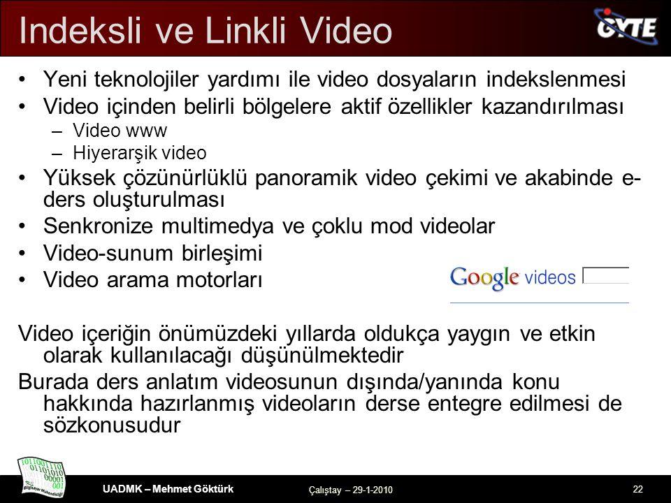 UADMK – Mehmet Göktürk Çalıştay – 29-1-2010 22 Indeksli ve Linkli Video Yeni teknolojiler yardımı ile video dosyaların indekslenmesi Video içinden belirli bölgelere aktif özellikler kazandırılması –Video www –Hiyerarşik video Yüksek çözünürlüklü panoramik video çekimi ve akabinde e- ders oluşturulması Senkronize multimedya ve çoklu mod videolar Video-sunum birleşimi Video arama motorları Video içeriğin önümüzdeki yıllarda oldukça yaygın ve etkin olarak kullanılacağı düşünülmektedir Burada ders anlatım videosunun dışında/yanında konu hakkında hazırlanmış videoların derse entegre edilmesi de sözkonusudur
