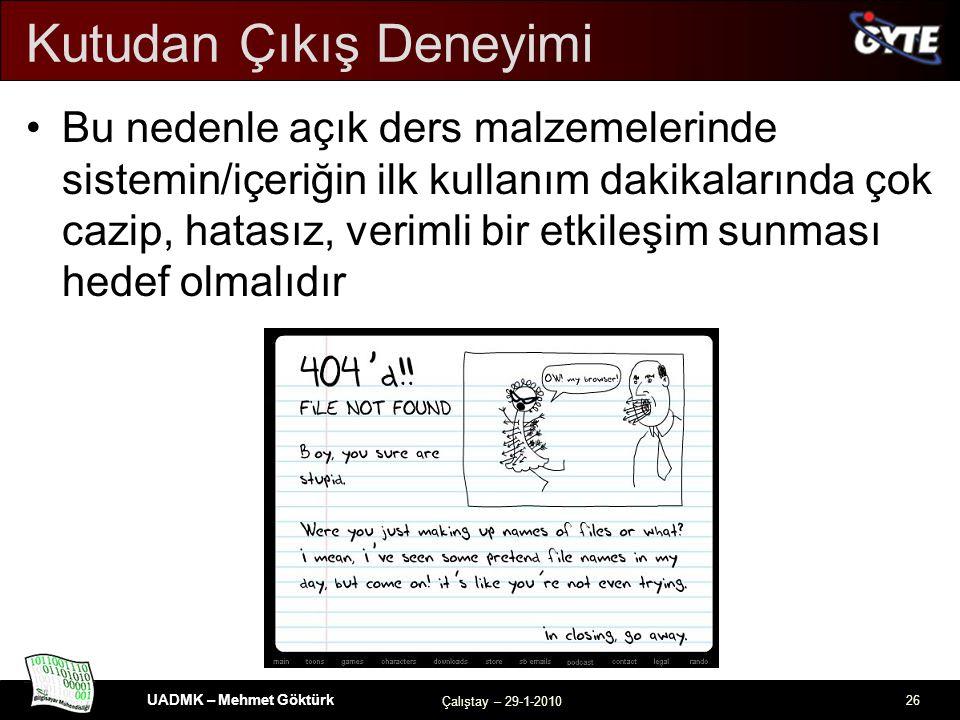 UADMK – Mehmet Göktürk Çalıştay – 29-1-2010 26 Kutudan Çıkış Deneyimi Bu nedenle açık ders malzemelerinde sistemin/içeriğin ilk kullanım dakikalarında çok cazip, hatasız, verimli bir etkileşim sunması hedef olmalıdır