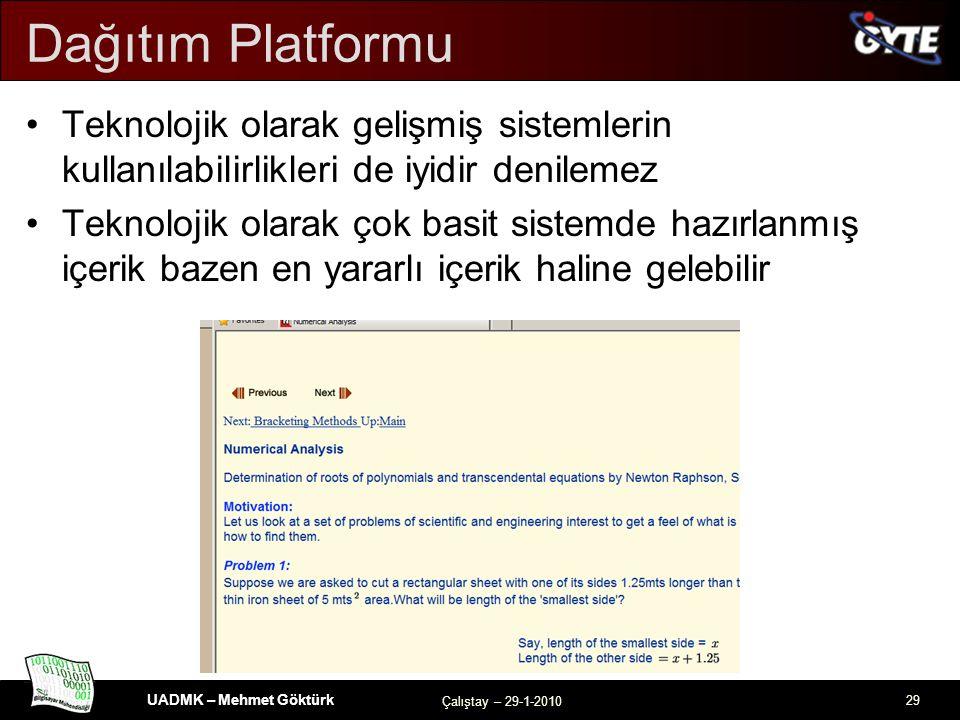 UADMK – Mehmet Göktürk Çalıştay – 29-1-2010 29 Dağıtım Platformu Teknolojik olarak gelişmiş sistemlerin kullanılabilirlikleri de iyidir denilemez Teknolojik olarak çok basit sistemde hazırlanmış içerik bazen en yararlı içerik haline gelebilir