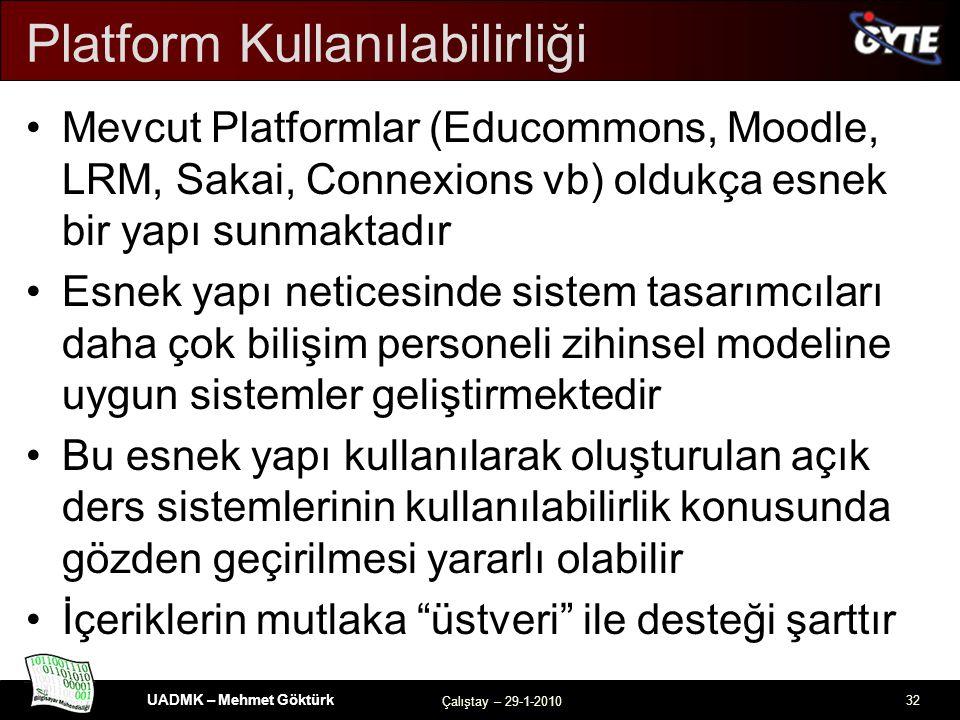 UADMK – Mehmet Göktürk Çalıştay – 29-1-2010 32 Platform Kullanılabilirliği Mevcut Platformlar (Educommons, Moodle, LRM, Sakai, Connexions vb) oldukça esnek bir yapı sunmaktadır Esnek yapı neticesinde sistem tasarımcıları daha çok bilişim personeli zihinsel modeline uygun sistemler geliştirmektedir Bu esnek yapı kullanılarak oluşturulan açık ders sistemlerinin kullanılabilirlik konusunda gözden geçirilmesi yararlı olabilir İçeriklerin mutlaka üstveri ile desteği şarttır