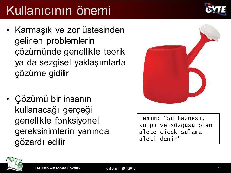 UADMK – Mehmet Göktürk Çalıştay – 29-1-2010 4 Kullanıcının önemi Karmaşık ve zor üstesinden gelinen problemlerin çözümünde genellikle teorik ya da sezgisel yaklaşımlarla çözüme gidilir Çözümü bir insanın kullanacağı gerçeği genellikle fonksiyonel gereksinimlerin yanında gözardı edilir Tanım: Su haznesi, kulpu ve süzgüsü olan alete çiçek sulama aleti denir