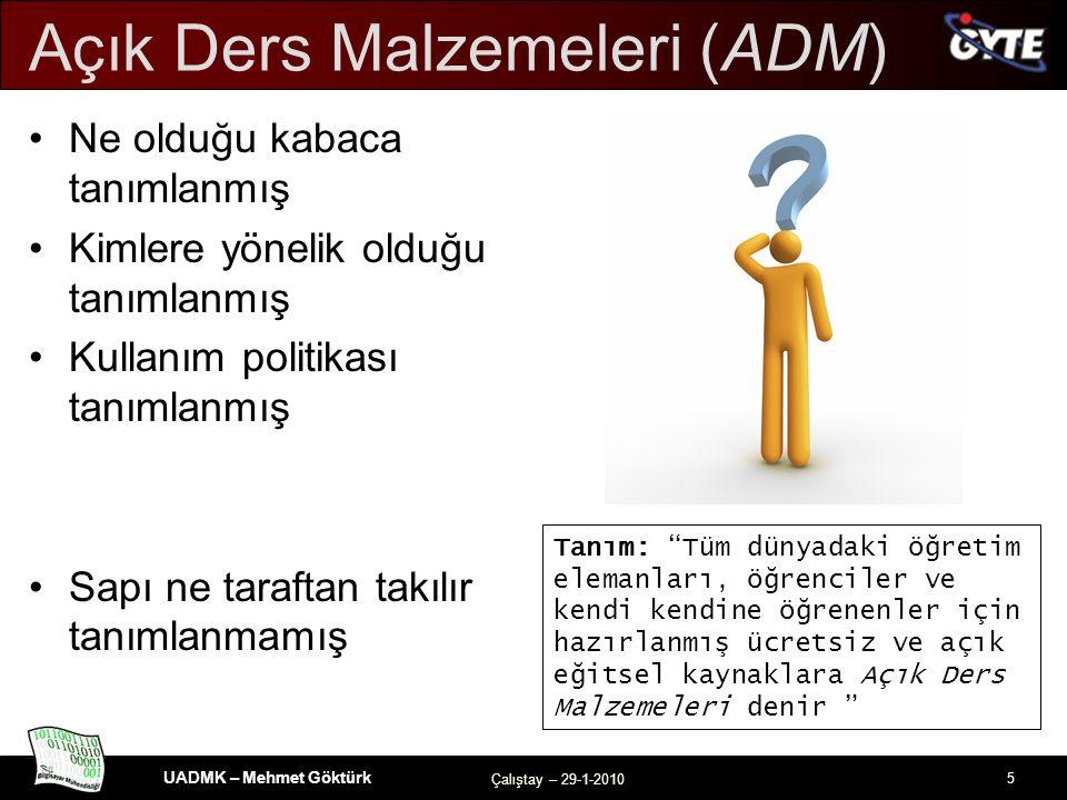 UADMK – Mehmet Göktürk Çalıştay – 29-1-2010 5 Açık Ders Malzemeleri (ADM) Ne olduğu kabaca tanımlanmış Kimlere yönelik olduğu tanımlanmış Kullanım politikası tanımlanmış Sapı ne taraftan takılır tanımlanmamış Tanım: Tüm dünyadaki öğretim elemanları, öğrenciler ve kendi kendine öğrenenler için hazırlanmış ücretsiz ve açık eğitsel kaynaklara Açık Ders Malzemeleri denir