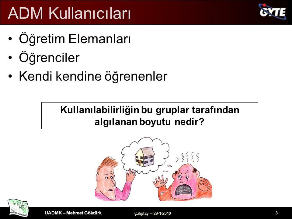 UADMK – Mehmet Göktürk Çalıştay – 29-1-2010 8 ADM Kullanıcıları Öğretim Elemanları Öğrenciler Kendi kendine öğrenenler Kullanılabilirliğin bu gruplar tarafından algılanan boyutu nedir