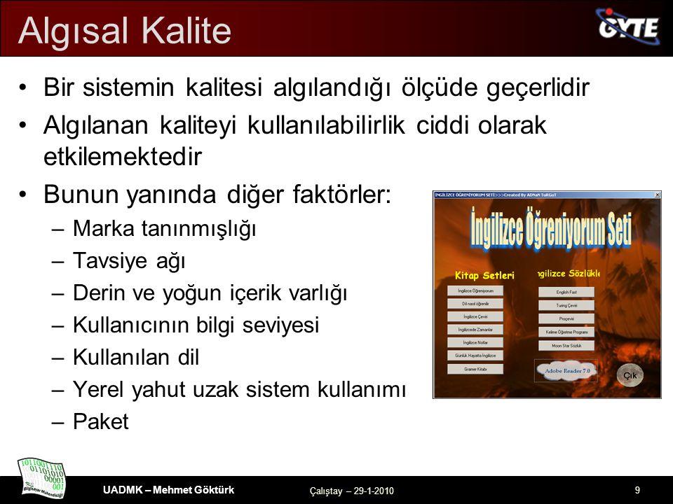 UADMK – Mehmet Göktürk Çalıştay – 29-1-2010 9 Algısal Kalite Bir sistemin kalitesi algılandığı ölçüde geçerlidir Algılanan kaliteyi kullanılabilirlik ciddi olarak etkilemektedir Bunun yanında diğer faktörler: –Marka tanınmışlığı –Tavsiye ağı –Derin ve yoğun içerik varlığı –Kullanıcının bilgi seviyesi –Kullanılan dil –Yerel yahut uzak sistem kullanımı –Paket