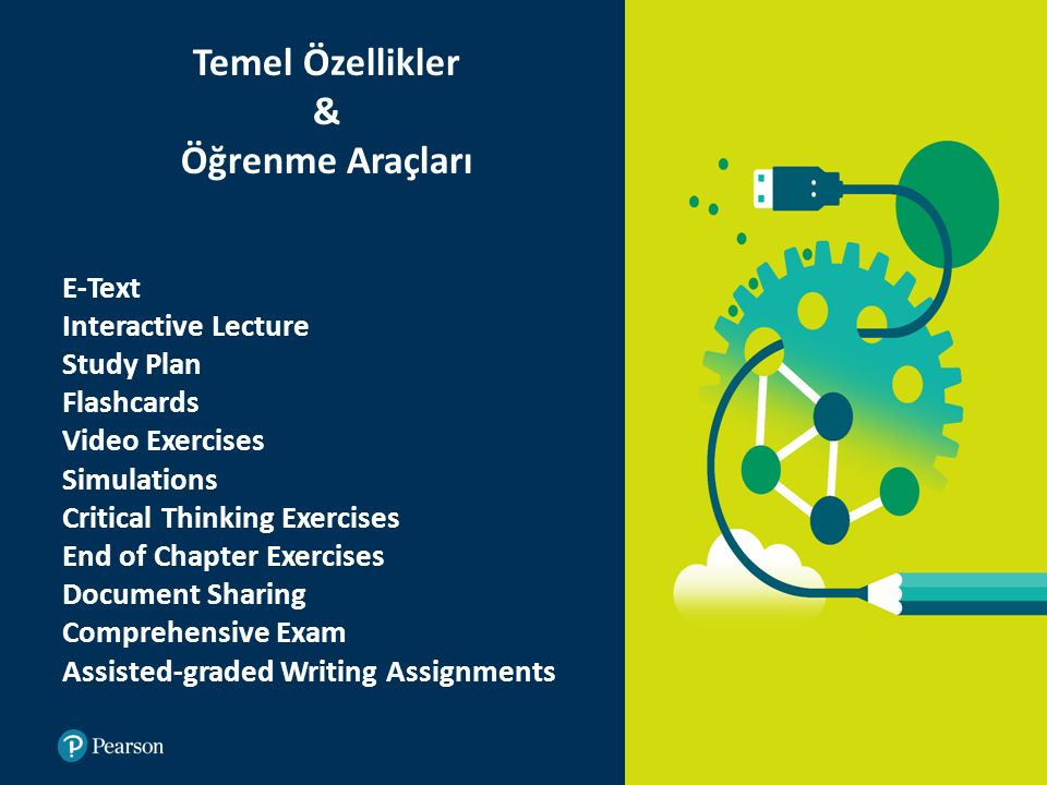 E-Text Interactive Lecture Study Plan Flashcards Video Exercises Simulations Critical Thinking Exercises End of Chapter Exercises Document Sharing Comprehensive Exam Assisted-graded Writing Assignments Temel Özellikler & Öğrenme Araçları