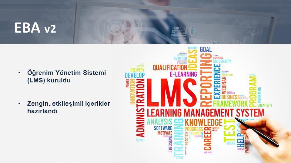 EBA v2 Okul içi ve dışı paylaşım, ödev atama sistemi oluşturuldu Ölçme – Değerlendirme sistemi kuruldu (sistemde 21 bin soru var, 40 bin soru eklenecek) Öğretmen – öğrenci etkileşimi sağlandı