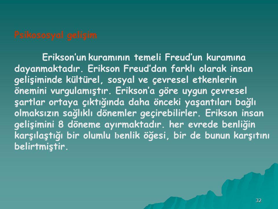 32 Psikososyal gelişim Erikson'un kuramının temeli Freud'un kuramına dayanmaktadır.