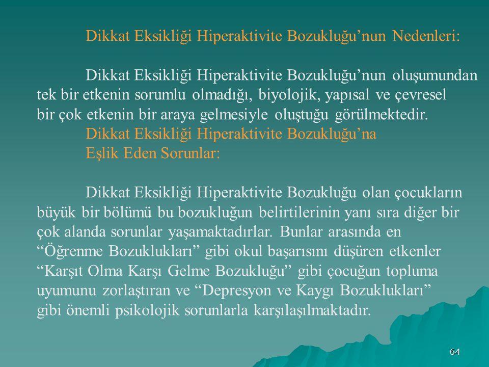 64 Dikkat Eksikliği Hiperaktivite Bozukluğu'nun Nedenleri: Dikkat Eksikliği Hiperaktivite Bozukluğu'nun oluşumundan tek bir etkenin sorumlu olmadığı, biyolojik, yapısal ve çevresel bir çok etkenin bir araya gelmesiyle oluştuğu görülmektedir.