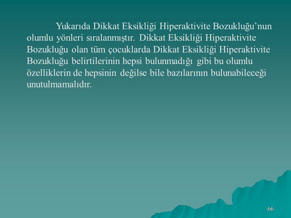 66 Yukarıda Dikkat Eksikliği Hiperaktivite Bozukluğu'nun olumlu yönleri sıralanmıştır.