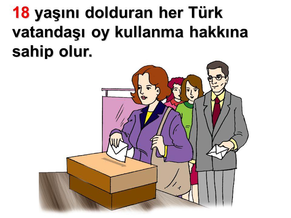 18 yaşını dolduran her Türk vatandaşı oy kullanma hakkına sahip olur.