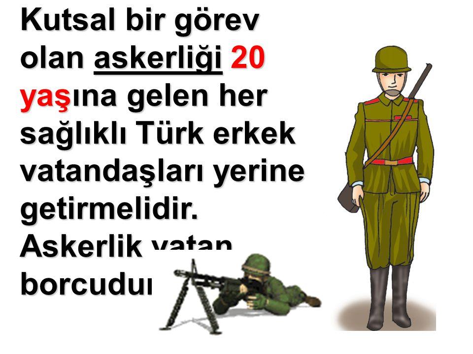 Kutsal bir görev olan askerliği 20 yaşına gelen her sağlıklı Türk erkek vatandaşları yerine getirmelidir. Askerlik vatan borcudur.