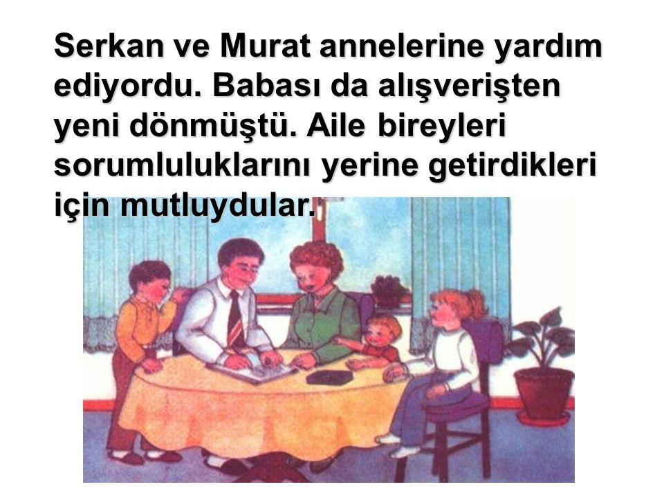 Serkan ve Murat annelerine yardım ediyordu. Babası da alışverişten yeni dönmüştü. Aile bireyleri sorumluluklarını yerine getirdikleri için mutluydular