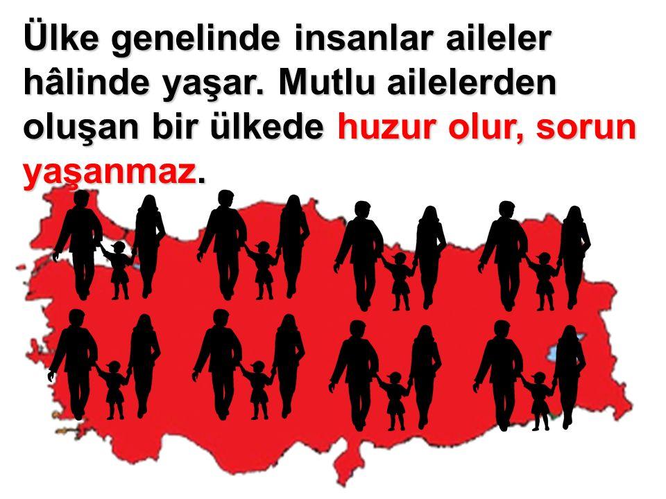 Ülke genelinde insanlar aileler hâlinde yaşar. Mutlu ailelerden oluşan bir ülkede huzur olur, sorun yaşanmaz.