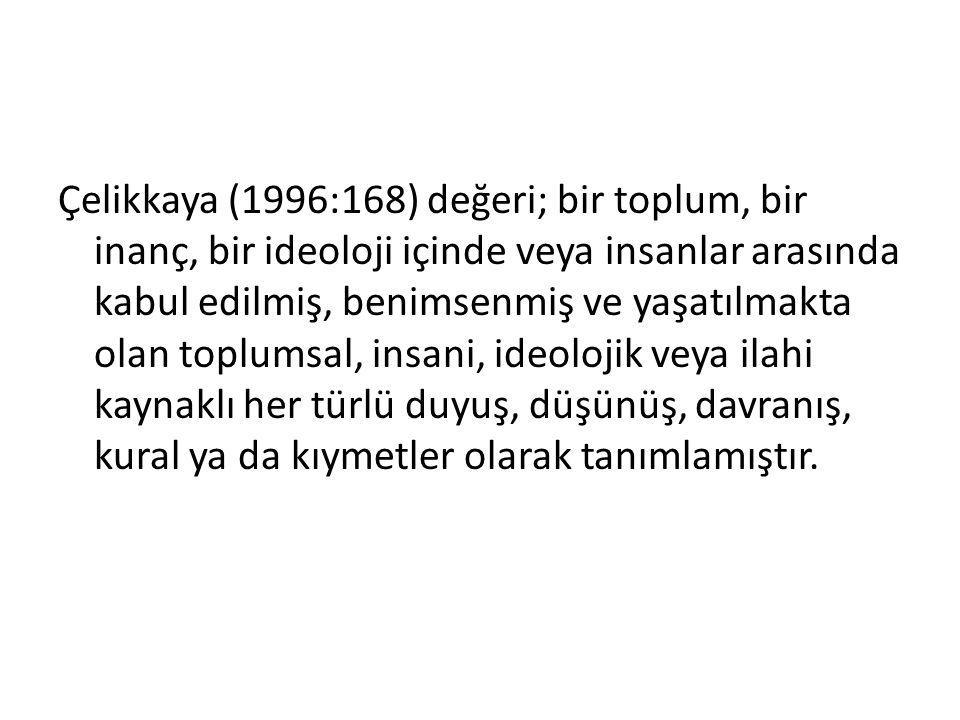 Çelikkaya (1996:168) değeri; bir toplum, bir inanç, bir ideoloji içinde veya insanlar arasında kabul edilmiş, benimsenmiş ve yaşatılmakta olan toplums