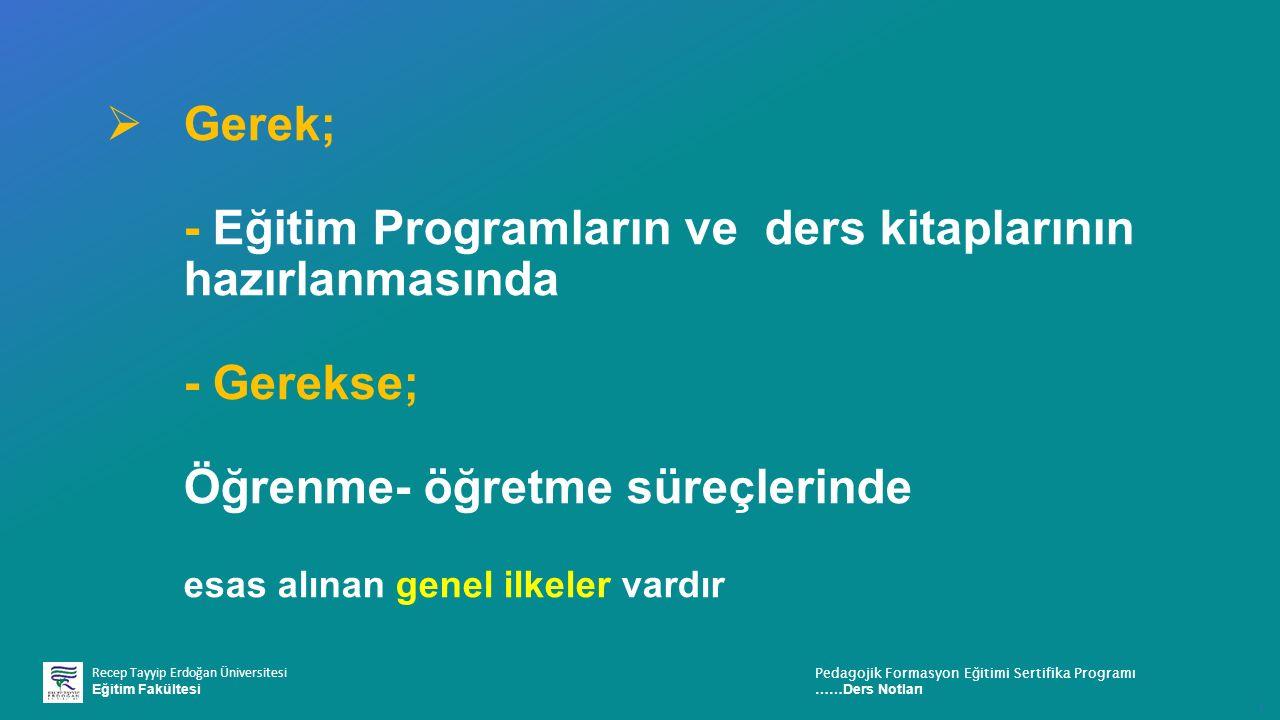 Recep Tayyip Erdoğan Üniversitesi Eğitim Fakültesi Pedagojik Formasyon E ğ itimi Sertifika Programı ……Ders Notları ı  Gerek; - Eğitim Programların ve ders kitaplarının hazırlanmasında - Gerekse; Öğrenme- öğretme süreçlerinde esas alınan genel ilkeler vardır
