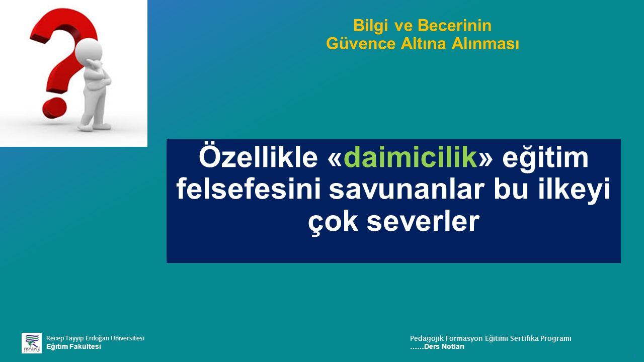 Recep Tayyip Erdoğan Üniversitesi Eğitim Fakültesi Pedagojik Formasyon E ğ itimi Sertifika Programı ……Ders Notları ı Bilgi ve Becerinin Güvence Altına Alınması Özellikle «daimicilik» eğitim felsefesini savunanlar bu ilkeyi çok severler