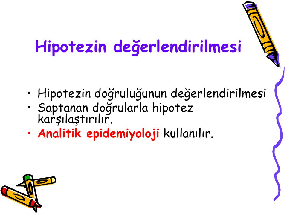 Hipotezin değerlendirilmesi Hipotezin doğruluğunun değerlendirilmesi Saptanan doğrularla hipotez karşılaştırılır. Analitik epidemiyoloji kullanılır.