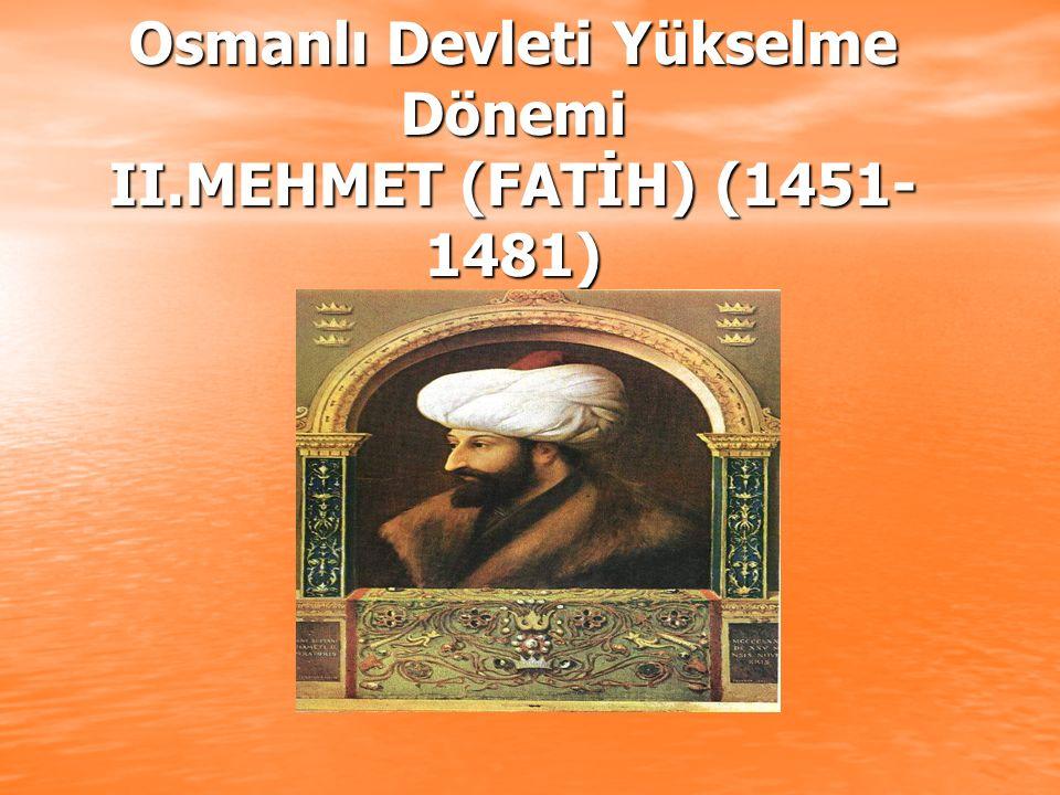 Osmanlı Devleti Yükselme Dönemi II.MEHMET (FATİH) (1451- 1481)