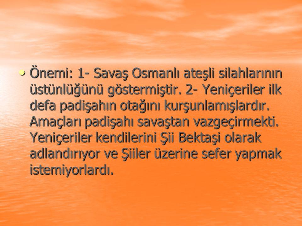 Önemi: 1- Savaş Osmanlı ateşli silahlarının üstünlüğünü göstermiştir. 2- Yeniçeriler ilk defa padişahın otağını kurşunlamışlardır. Amaçları padişahı s