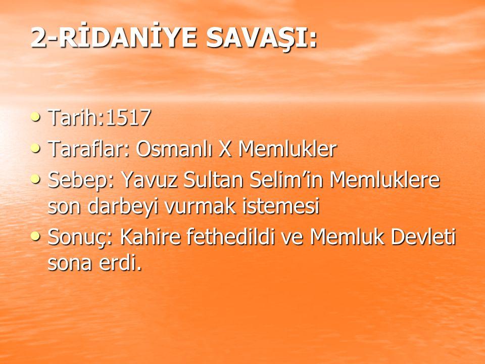 2-RİDANİYE SAVAŞI: Tarih:1517 Tarih:1517 Taraflar: Osmanlı X Memlukler Taraflar: Osmanlı X Memlukler Sebep: Yavuz Sultan Selim'in Memluklere son darbe