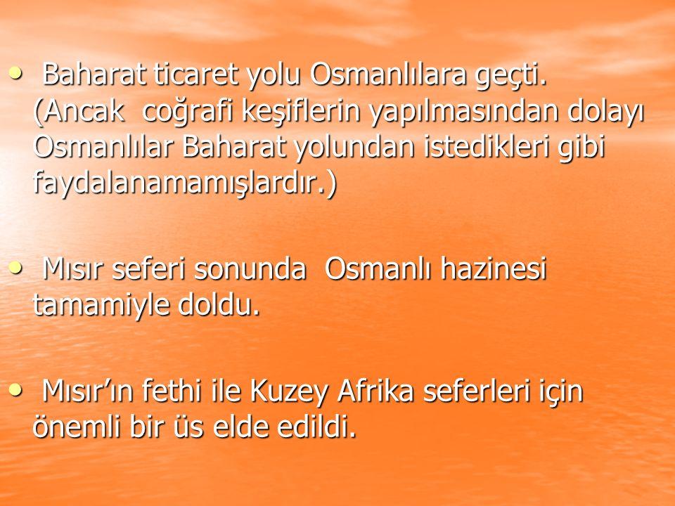 Baharat ticaret yolu Osmanlılara geçti. (Ancak coğrafi keşiflerin yapılmasından dolayı Osmanlılar Baharat yolundan istedikleri gibi faydalanamamışlard