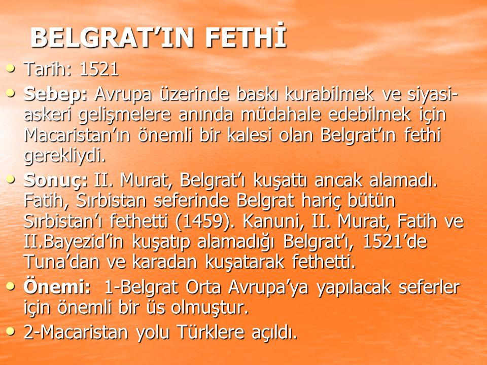 BELGRAT'IN FETHİ Tarih: 1521 Tarih: 1521 Sebep: Avrupa üzerinde baskı kurabilmek ve siyasi- askeri gelişmelere anında müdahale edebilmek için Macarist