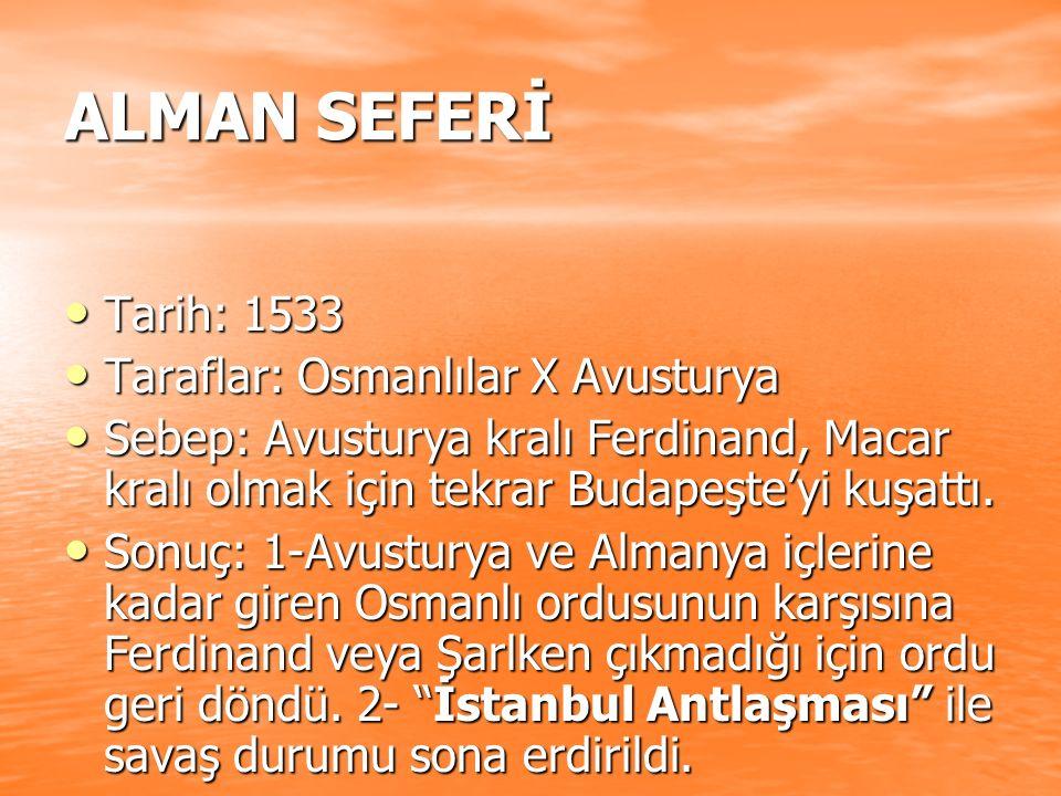 ALMAN SEFERİ Tarih: 1533 Tarih: 1533 Taraflar: Osmanlılar X Avusturya Taraflar: Osmanlılar X Avusturya Sebep: Avusturya kralı Ferdinand, Macar kralı o