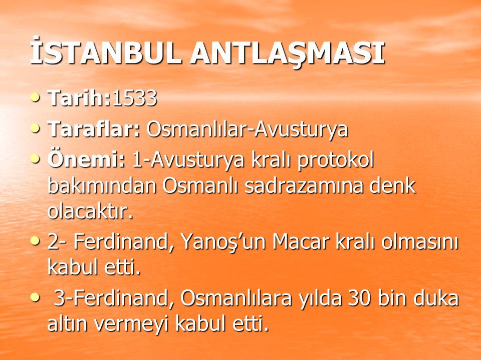 İSTANBUL ANTLAŞMASI Tarih:1533 Tarih:1533 Taraflar: Osmanlılar-Avusturya Taraflar: Osmanlılar-Avusturya Önemi: 1-Avusturya kralı protokol bakımından O