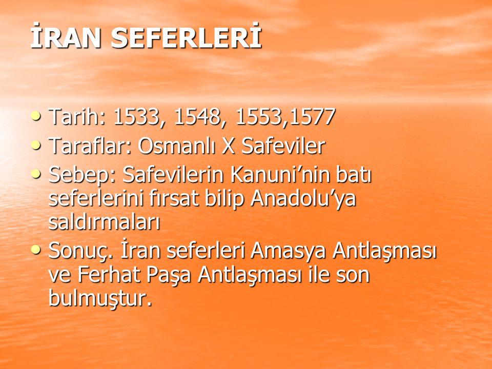 İRAN SEFERLERİ Tarih: 1533, 1548, 1553,1577 Tarih: 1533, 1548, 1553,1577 Taraflar: Osmanlı X Safeviler Taraflar: Osmanlı X Safeviler Sebep: Safevileri