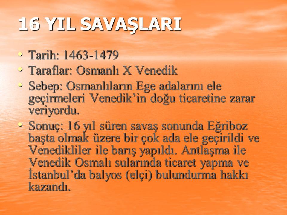 16 YIL SAVAŞLARI Tarih: 1463-1479 Tarih: 1463-1479 Taraflar: Osmanlı X Venedik Taraflar: Osmanlı X Venedik Sebep: Osmanlıların Ege adalarını ele geçir