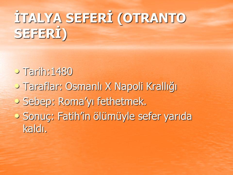 İTALYA SEFERİ (OTRANTO SEFERİ) Tarih:1480 Tarih:1480 Taraflar: Osmanlı X Napoli Krallığı Taraflar: Osmanlı X Napoli Krallığı Sebep: Roma'yı fethetmek.