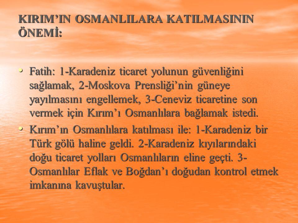 KIRIM'IN OSMANLILARA KATILMASININ ÖNEMİ: Fatih: 1-Karadeniz ticaret yolunun güvenliğini sağlamak, 2-Moskova Prensliği'nin güneye yayılmasını engelleme
