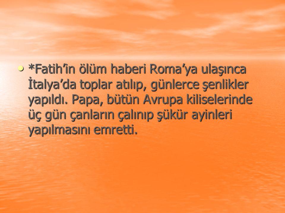 *Fatih'in ölüm haberi Roma'ya ulaşınca İtalya'da toplar atılıp, günlerce şenlikler yapıldı. Papa, bütün Avrupa kiliselerinde üç gün çanların çalınıp ş