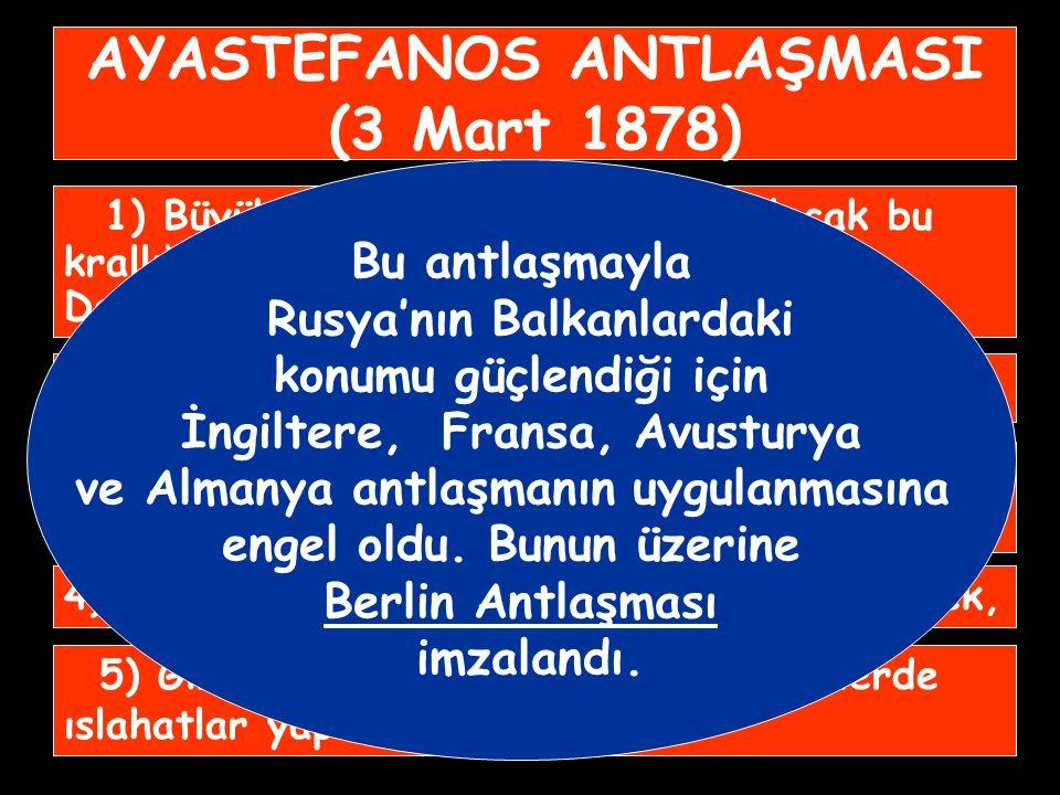 AYASTEFANOS ANTLAŞMASI (3 Mart 1878) 1) Büyük Bulgaristan Krallığı kurulacak bu krallığa asıl Bulgaristan ile Makedonya ve Doğu Rumeli eyaletleri bağlanacak, 2) Bosna ve Hersek'e özerklik verilecek, 3) Sırbistan, Karadağ ve Romanya bağımsız olacak, 4) Osmanlı Rusya'ya savaş tazminatı ödeyecek, 5) Girit ve Ermenilerin bulunduğu yerlerde ıslahatlar yapılacak.
