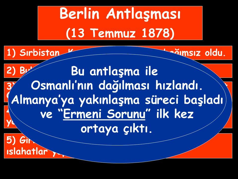 Berlin Antlaşması (13 Temmuz 1878) 1) Sırbistan, Karadağ ve Romanya bağımsız oldu.