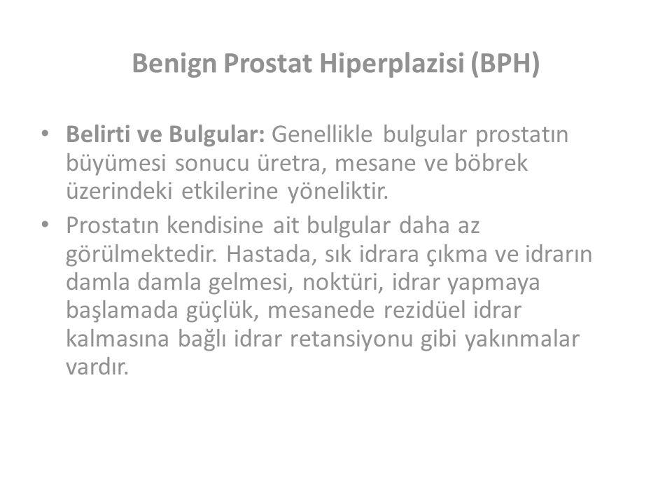 Benign Prostat Hiperplazisi (BPH) Belirti ve Bulgular: Genellikle bulgular prostatın büyümesi sonucu üretra, mesane ve böbrek üzerindeki etkilerine yöneliktir.